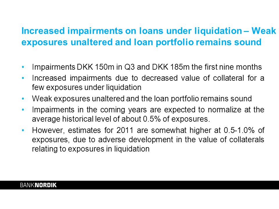 Increased impairments on loans under liquidation – Weak exposures unaltered and loan portfolio remains sound Impairments DKK 150m in Q3 and DKK 185m the first nine months Increased impairments due to decreased value of collateral for a few exposures under liquidation Weak exposures unaltered and the loan portfolio remains sound Impairments in the coming years are expected to normalize at the average historical level of about 0.5% of exposures.