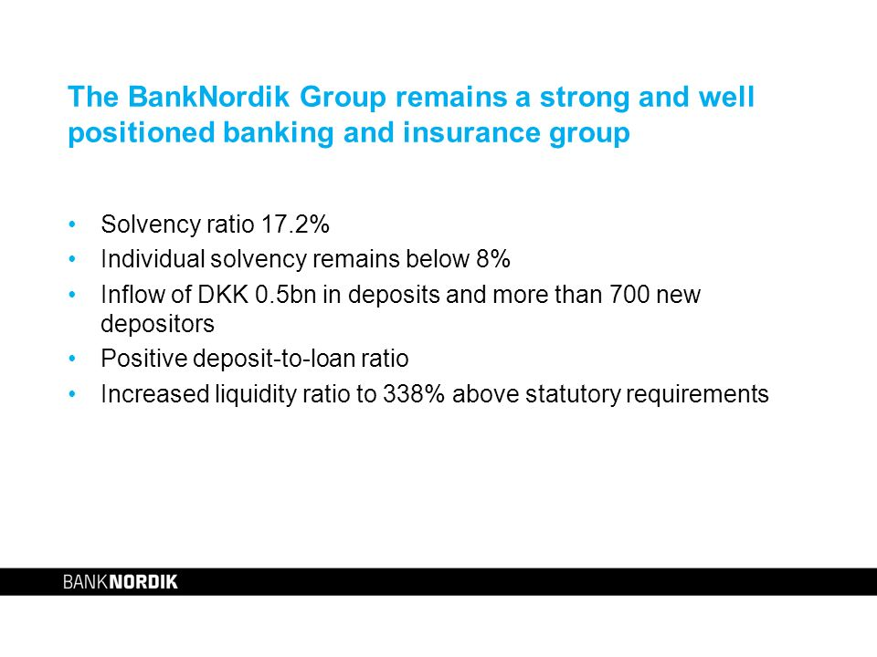 The BankNordik Group remains a strong and well positioned banking and insurance group Solvency ratio 17.2% Individual solvency remains below 8% Inflow of DKK 0.5bn in deposits and more than 700 new depositors Positive deposit-to-loan ratio Increased liquidity ratio to 338% above statutory requirements