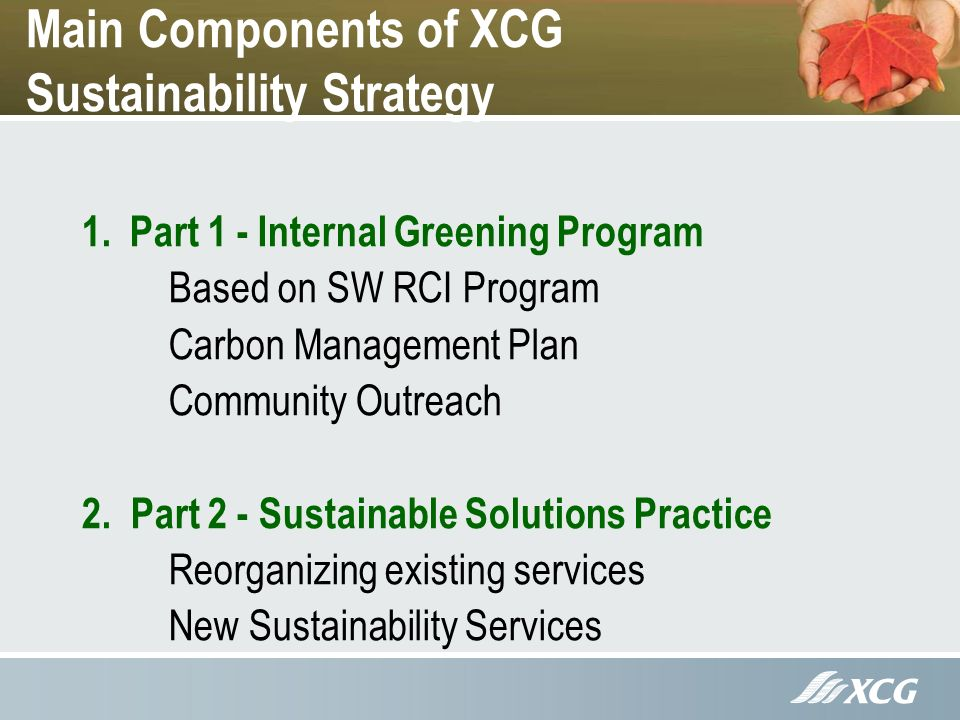 Main Components of XCG Sustainability Strategy 1.Part 1 - Internal Greening Program Based on SW RCI Program Carbon Management Plan Community Outreach 2.