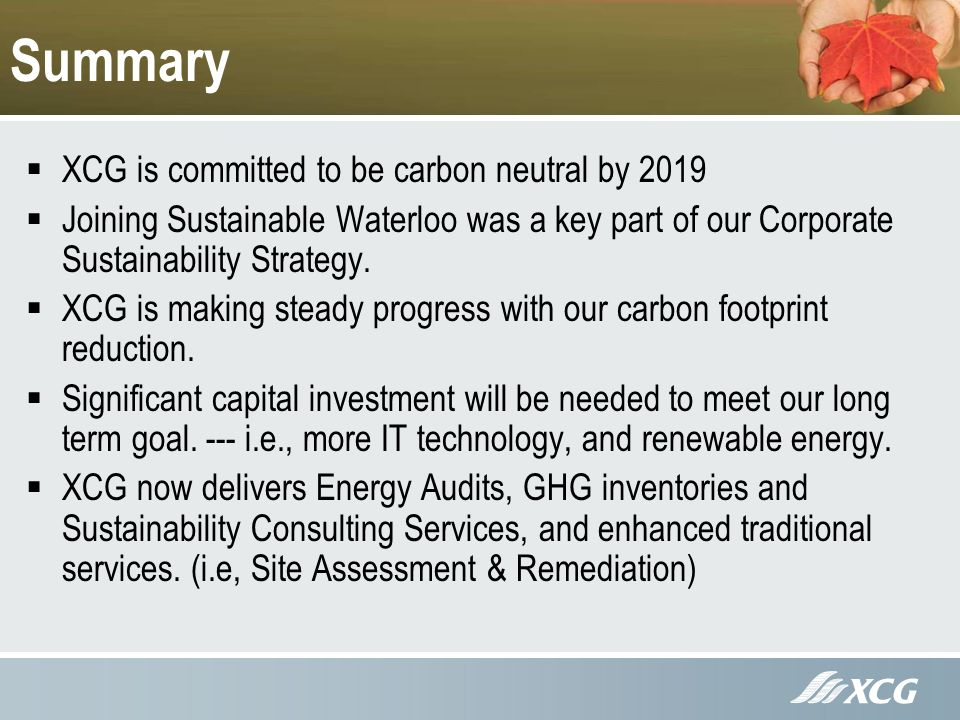 Summary XCG is committed to be carbon neutral by 2019 Joining Sustainable Waterloo was a key part of our Corporate Sustainability Strategy.