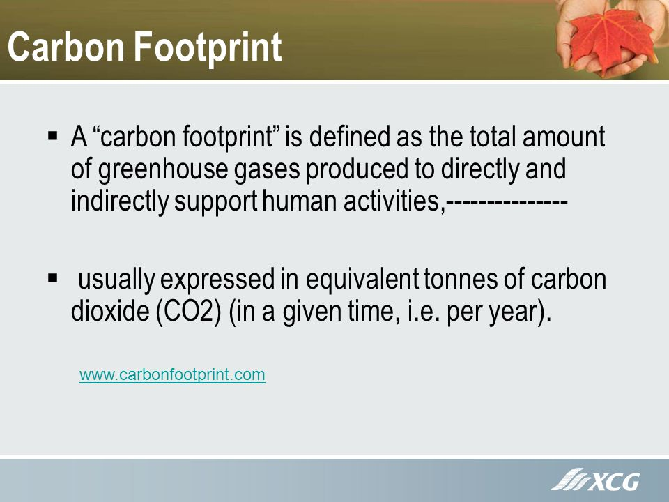 Carbon Footprint A carbon footprint is defined as the total amount of greenhouse gases produced to directly and indirectly support human activities, usually expressed in equivalent tonnes of carbon dioxide (CO2) (in a given time, i.e.