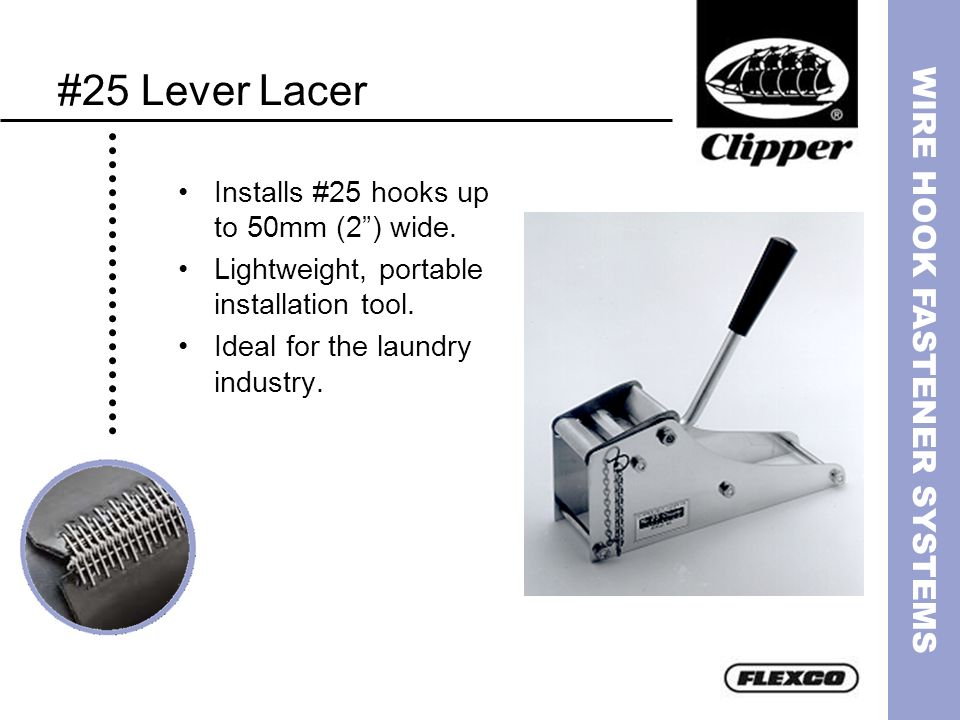 WIRE HOOK FASTENER SYSTEMS #25 Lever Lacer Installs #25 hooks up to 50mm (2) wide. Lightweight, portable installation tool. Ideal for the laundry indu