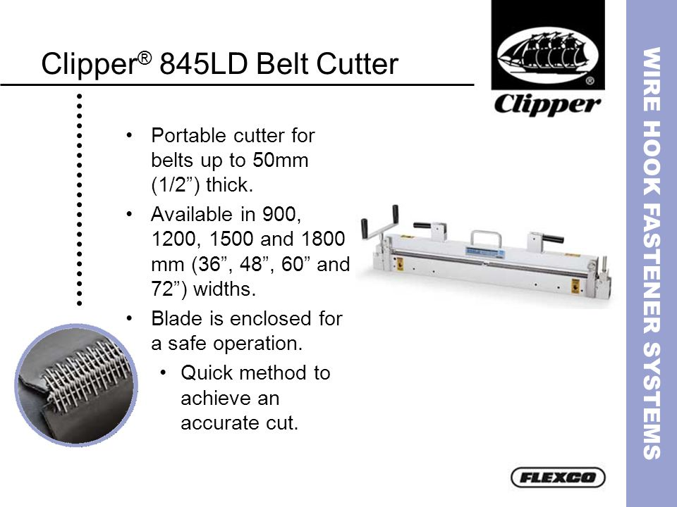 WIRE HOOK FASTENER SYSTEMS Clipper ® 845LD Belt Cutter Portable cutter for belts up to 50mm (1/2) thick. Available in 900, 1200, 1500 and 1800 mm (36,