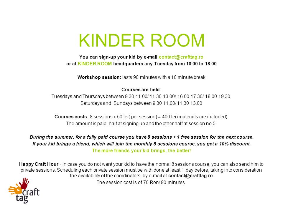You can sign-up your kid by e-mail contact@crafttag.ro or at KINDER ROOM headquarters any Tuesday from 10.00 to 18.00 Workshop session: lasts 90 minutes with a 10 minute break Courses are held: Tuesdays and Thursdays between 9.30-11.00/ 11.30-13.00/ 16.00-17.30/ 18.00-19.30, Saturdays and Sundays between 9.30-11.00/ 11.30-13.00 Courses costs: 8 sessions x 50 lei( per session) = 400 lei (materials are included).