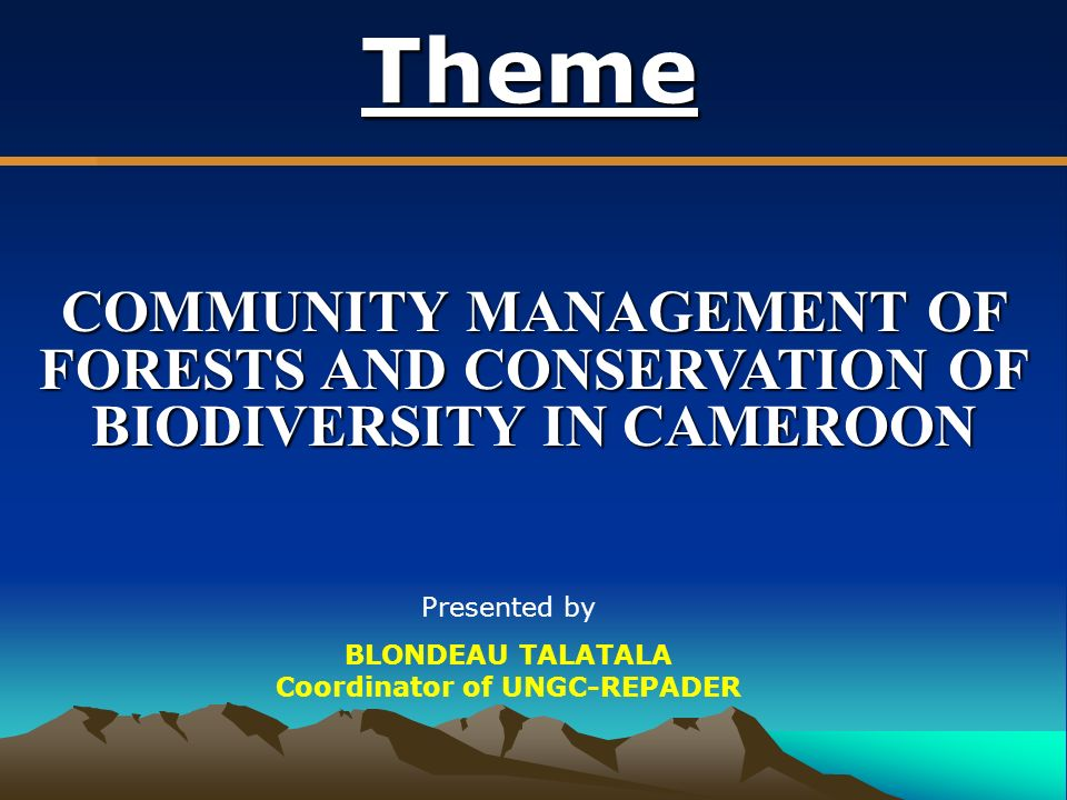 Theme COMMUNITY MANAGEMENT OF FORESTS AND CONSERVATION OF BIODIVERSITY IN CAMEROON Presented by BLONDEAU TALATALA Coordinator of UNGC-REPADER