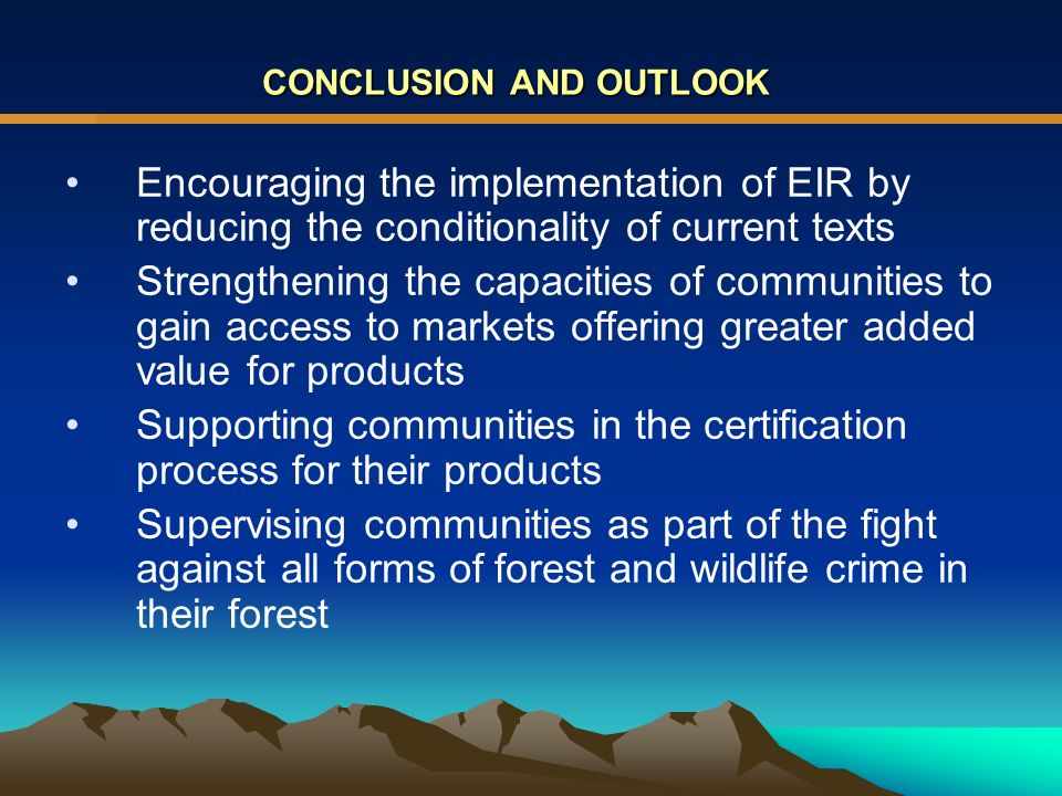 CONCLUSION AND OUTLOOK Encouraging the implementation of EIR by reducing the conditionality of current texts Strengthening the capacities of communities to gain access to markets offering greater added value for products Supporting communities in the certification process for their products Supervising communities as part of the fight against all forms of forest and wildlife crime in their forest