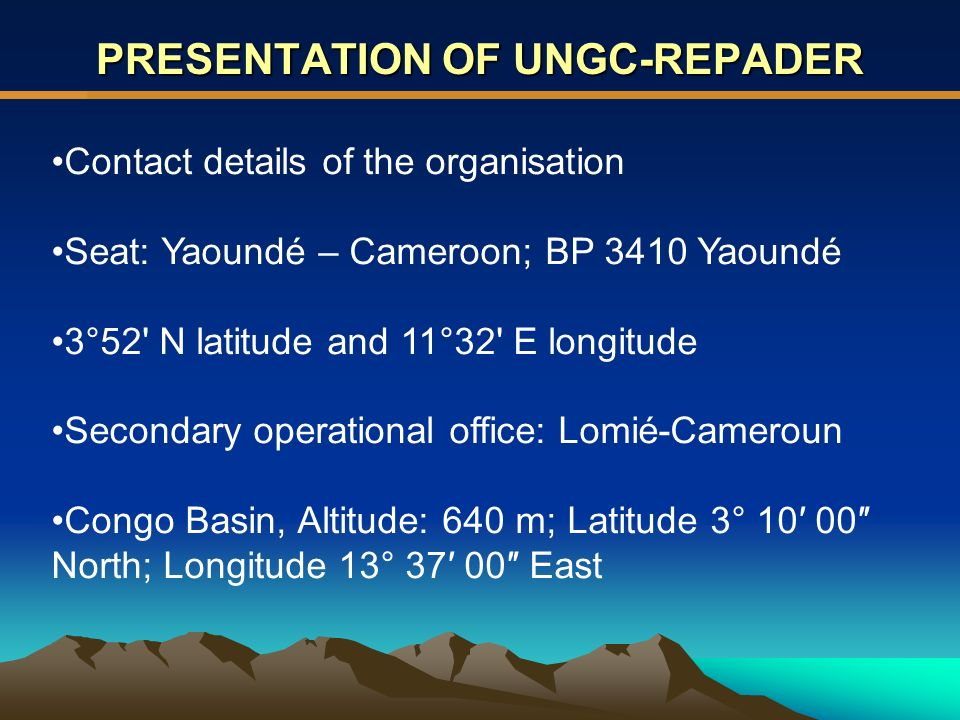 PRESENTATION OF UNGC-REPADER Contact details of the organisation Seat: Yaoundé – Cameroon; BP 3410 Yaoundé 3°52 N latitude and 11°32 E longitude Secondary operational office: Lomié-Cameroun Congo Basin, Altitude: 640 m; Latitude 3° 10 00 North; Longitude 13° 37 00 East