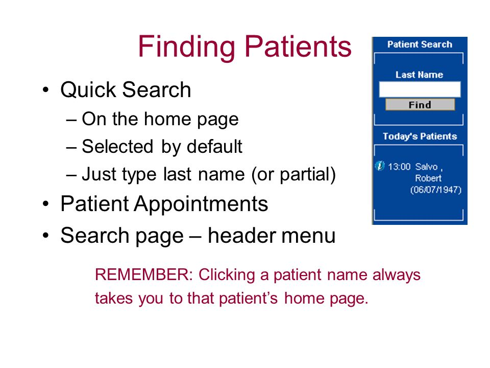 Finding Patients Quick Search –On the home page –Selected by default –Just type last name (or partial) Patient Appointments Search page – header menu