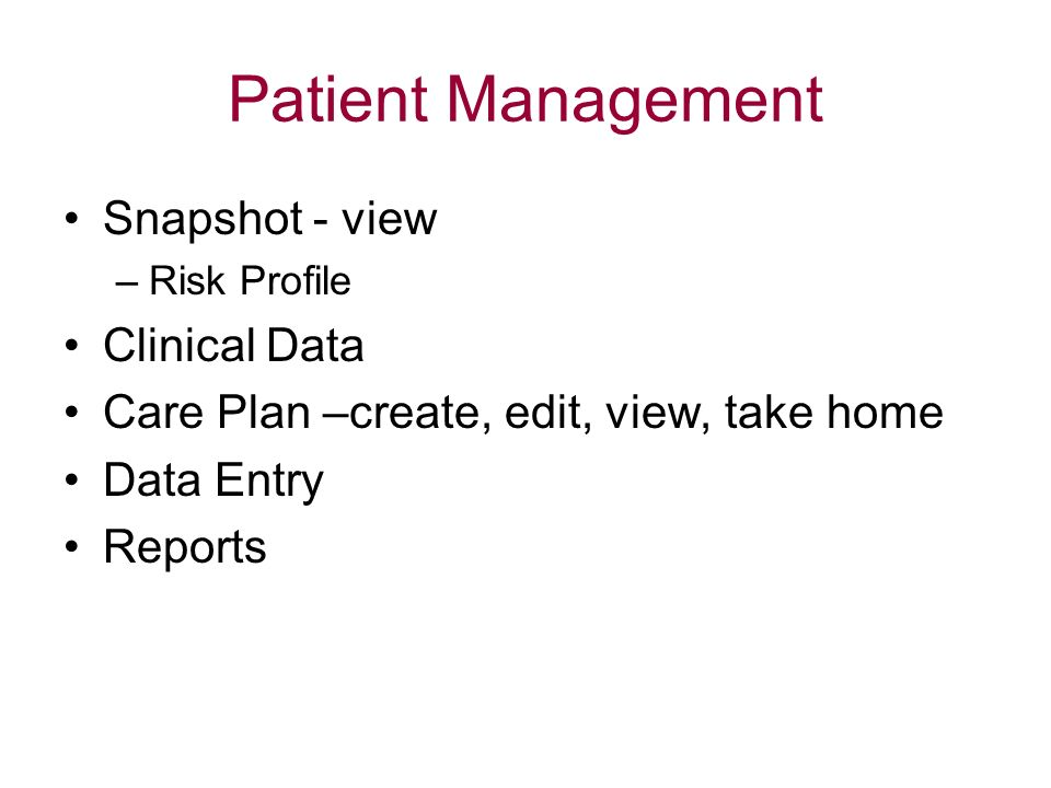 Patient Management Snapshot - view –Risk Profile Clinical Data Care Plan –create, edit, view, take home Data Entry Reports