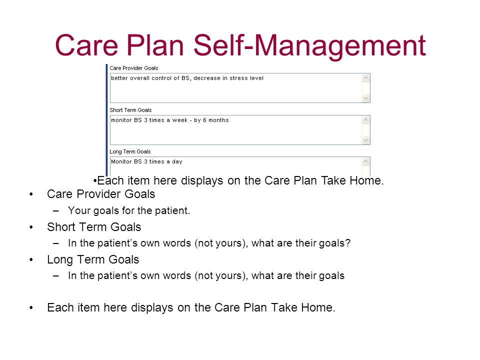 Care Plan Self-Management Care Provider Goals –Your goals for the patient. Short Term Goals –In the patients own words (not yours), what are their goa