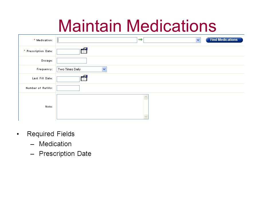Maintain Medications Required Fields –Medication –Prescription Date