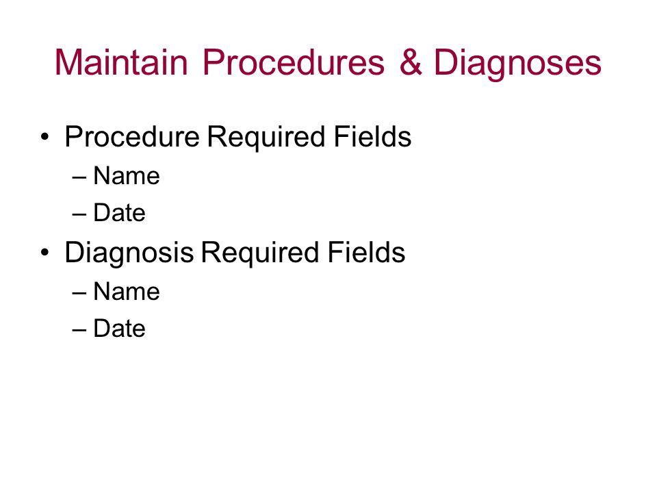 Maintain Procedures & Diagnoses Procedure Required Fields –Name –Date Diagnosis Required Fields –Name –Date