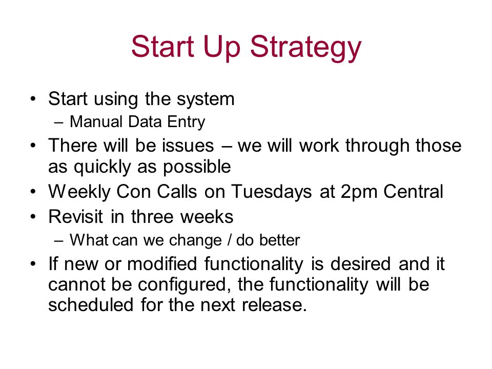 Start Up Strategy Start using the system –Manual Data Entry There will be issues – we will work through those as quickly as possible Weekly Con Calls