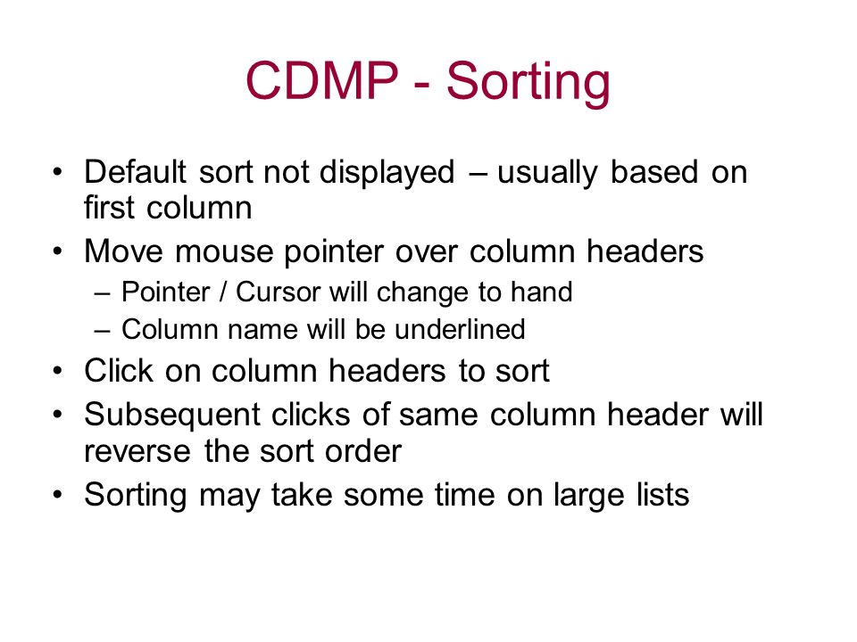 CDMP - Sorting Default sort not displayed – usually based on first column Move mouse pointer over column headers –Pointer / Cursor will change to hand