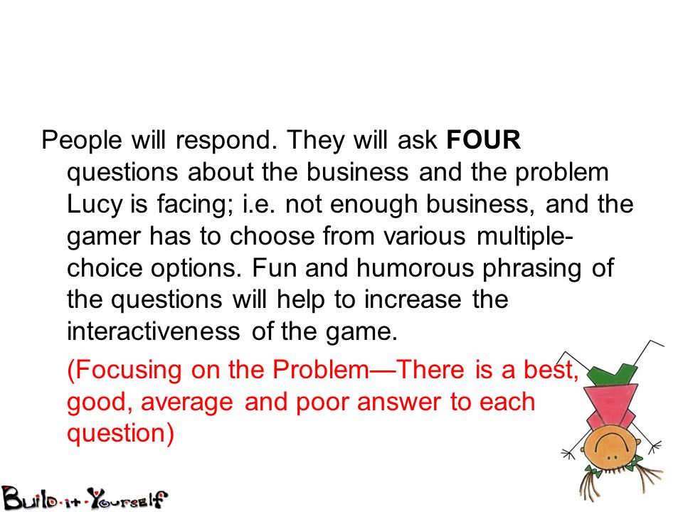 People will respond. They will ask FOUR questions about the business and the problem Lucy is facing; i.e. not enough business, and the gamer has to ch