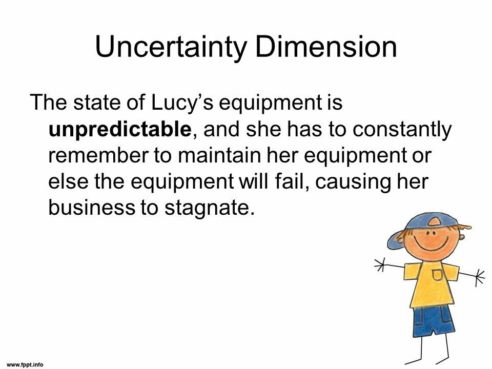 Uncertainty Dimension The state of Lucys equipment is unpredictable, and she has to constantly remember to maintain her equipment or else the equipment will fail, causing her business to stagnate.