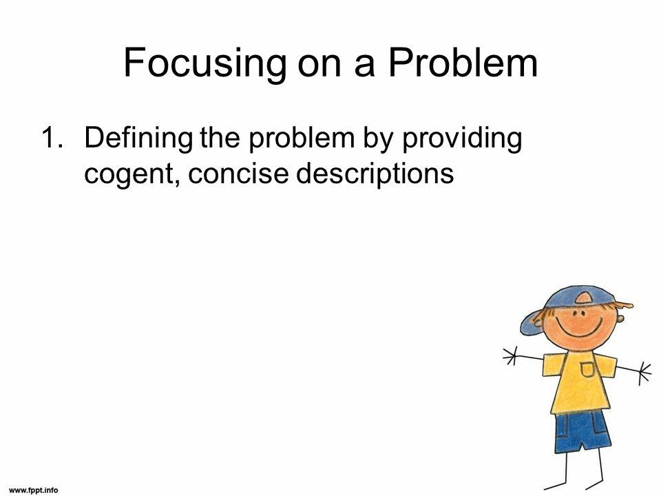 Focusing on a Problem 1.Defining the problem by providing cogent, concise descriptions