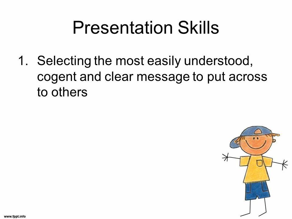 Presentation Skills 1.Selecting the most easily understood, cogent and clear message to put across to others