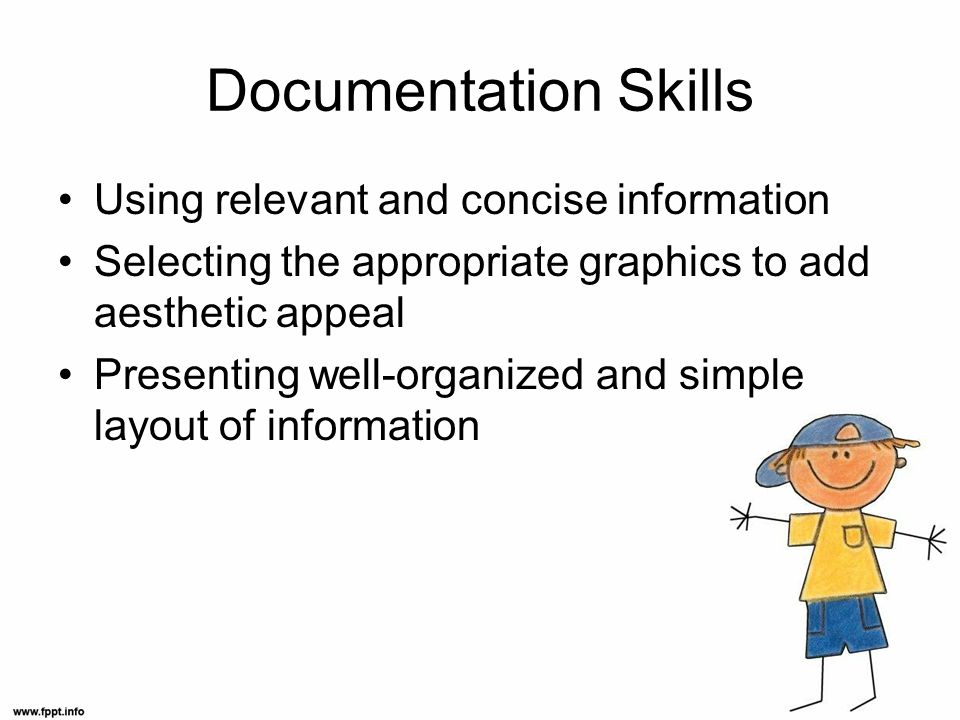 Documentation Skills Using relevant and concise information Selecting the appropriate graphics to add aesthetic appeal Presenting well-organized and simple layout of information