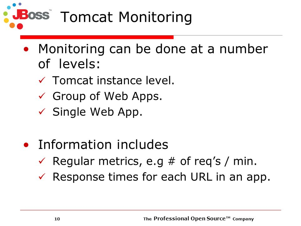 10 The Professional Open Source Company Tomcat Monitoring Monitoring can be done at a number of levels: Tomcat instance level.