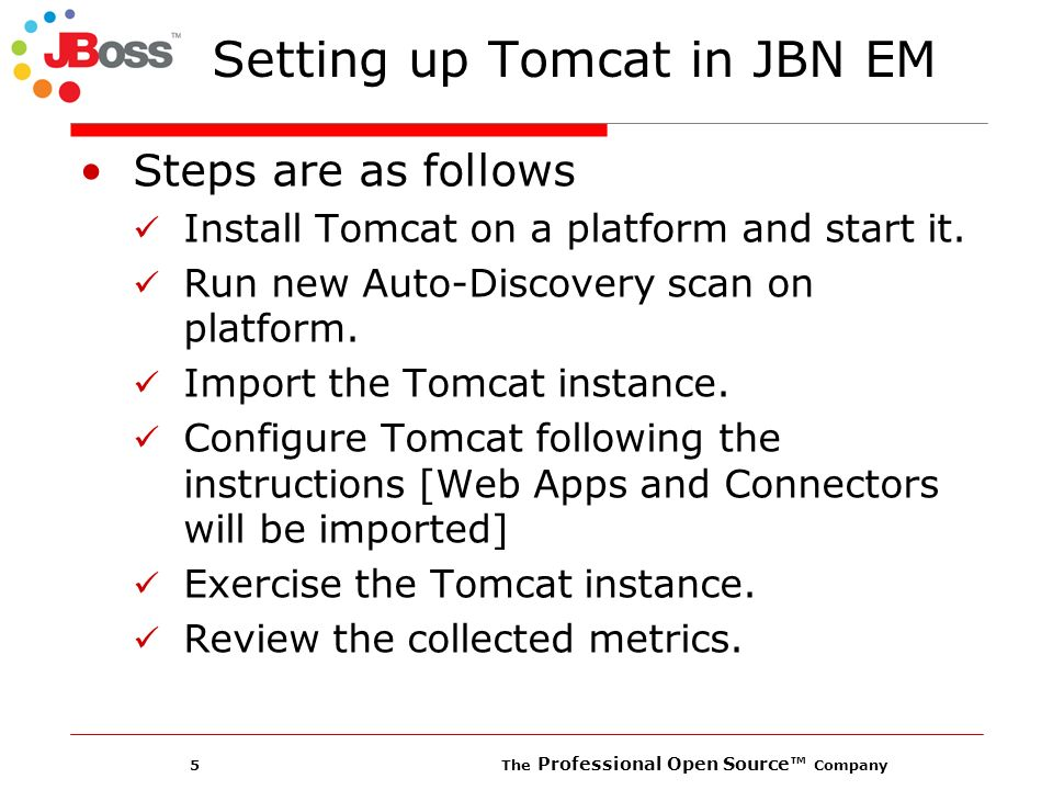 5 The Professional Open Source Company Setting up Tomcat in JBN EM Steps are as follows Install Tomcat on a platform and start it.