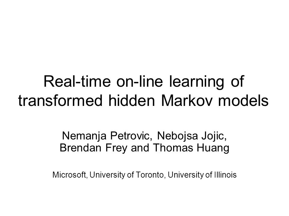 Real-time on-line learning of transformed hidden Markov models Nemanja Petrovic, Nebojsa Jojic, Brendan Frey and Thomas Huang Microsoft, University of Toronto, University of Illinois