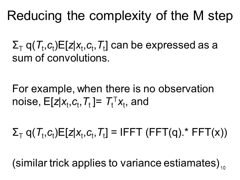 10 Reducing the complexity of the M step Σ T q(T t,c t )E[z|x t,c t,T t ] can be expressed as a sum of convolutions.