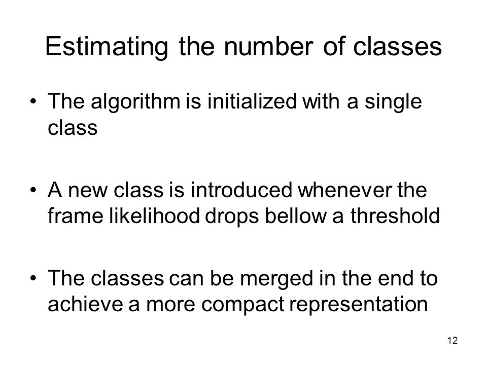 12 Estimating the number of classes The algorithm is initialized with a single class A new class is introduced whenever the frame likelihood drops bellow a threshold The classes can be merged in the end to achieve a more compact representation