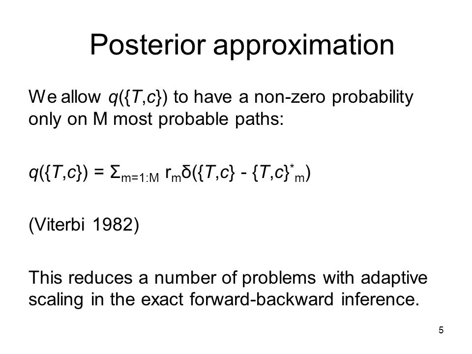5 Posterior approximation We allow q({T,c}) to have a non-zero probability only on M most probable paths: q({T,c}) = Σ m=1:M r m δ({T,c} - {T,c} * m ) (Viterbi 1982) This reduces a number of problems with adaptive scaling in the exact forward-backward inference.