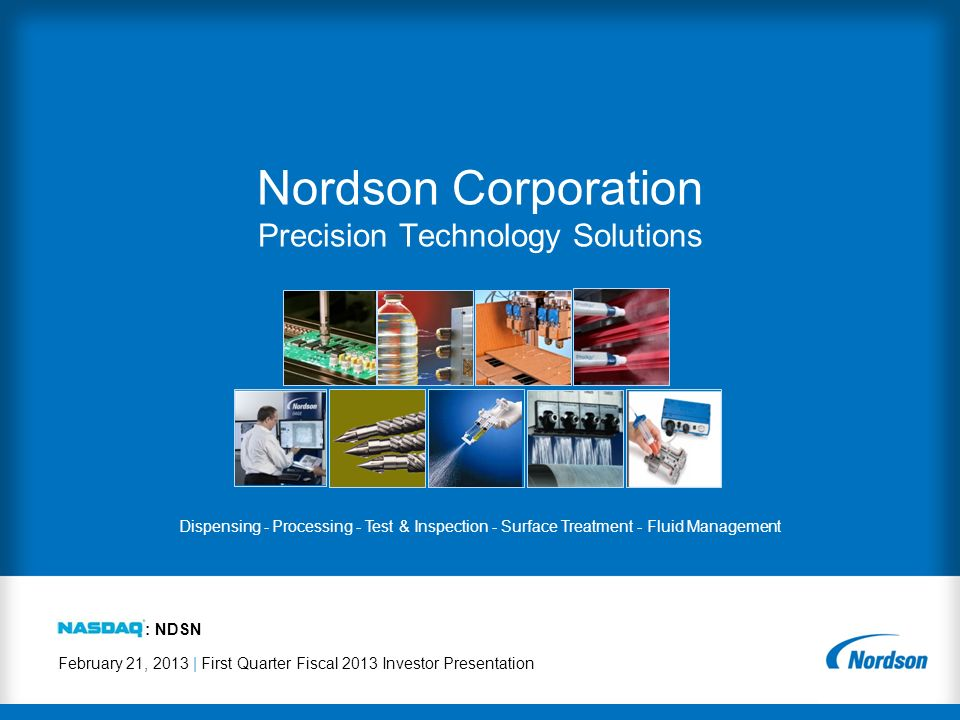 February 21, 2013 | First Quarter Fiscal 2013 Investor Presentation Nordson Corporation Precision Technology Solutions : NDSN Dispensing - Processing