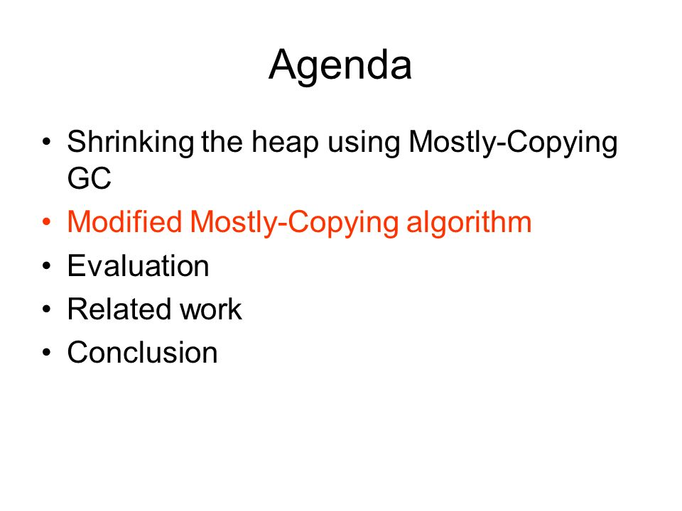 Agenda Shrinking the heap using Mostly-Copying GC Modified Mostly-Copying algorithm Evaluation Related work Conclusion