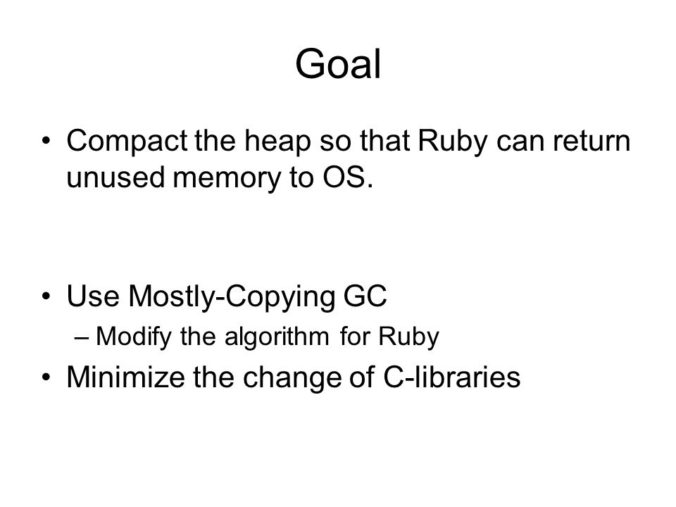 Goal Compact the heap so that Ruby can return unused memory to OS.