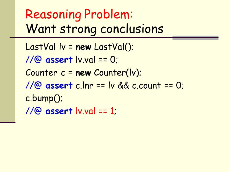 Reasoning Problem: Want strong conclusions LastVal lv = new LastVal(); assert lv.val == 0; Counter c = new Counter(lv); assert c.lnr == lv && c.count == 0; c.bump(); assert lv.val == 1;