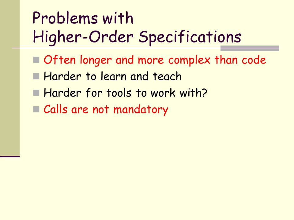 Problems with Higher-Order Specifications Often longer and more complex than code Harder to learn and teach Harder for tools to work with.