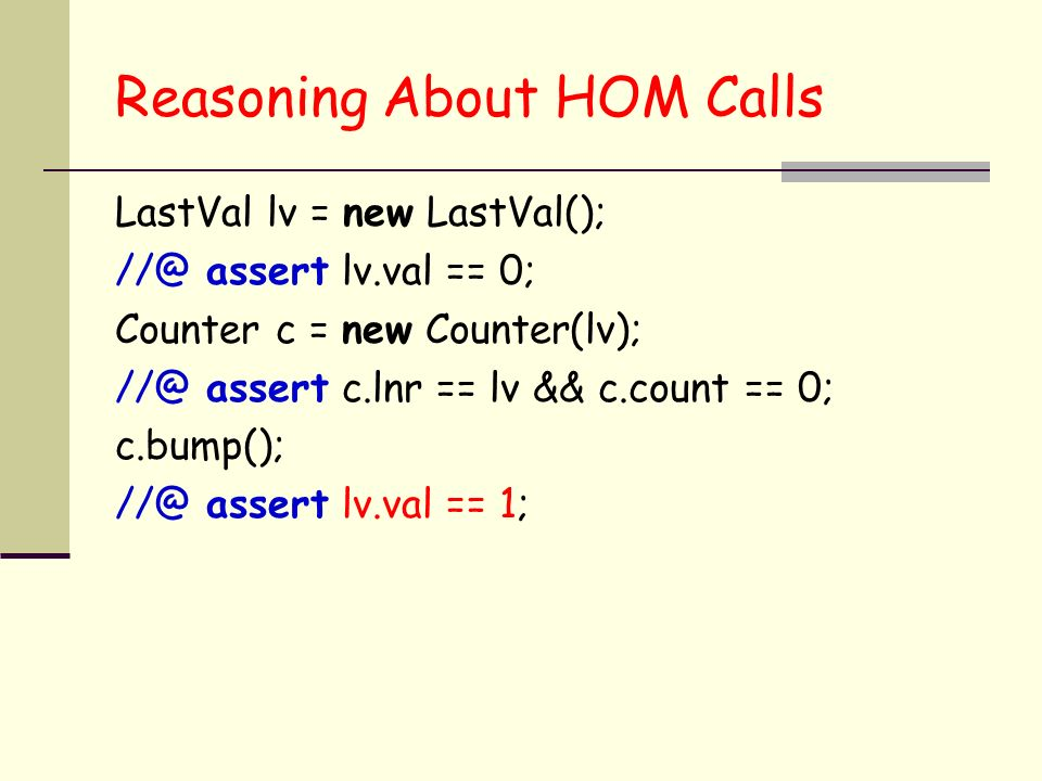 Reasoning About HOM Calls LastVal lv = new LastVal(); assert lv.val == 0; Counter c = new Counter(lv); assert c.lnr == lv && c.count == 0; c.bump(); assert lv.val == 1;