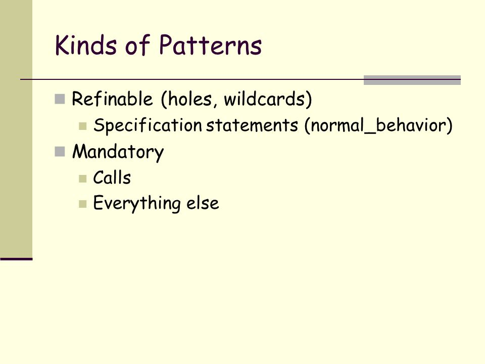 Kinds of Patterns Refinable (holes, wildcards) Specification statements (normal_behavior) Mandatory Calls Everything else