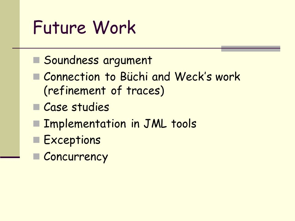 Future Work Soundness argument Connection to Büchi and Wecks work (refinement of traces) Case studies Implementation in JML tools Exceptions Concurrency
