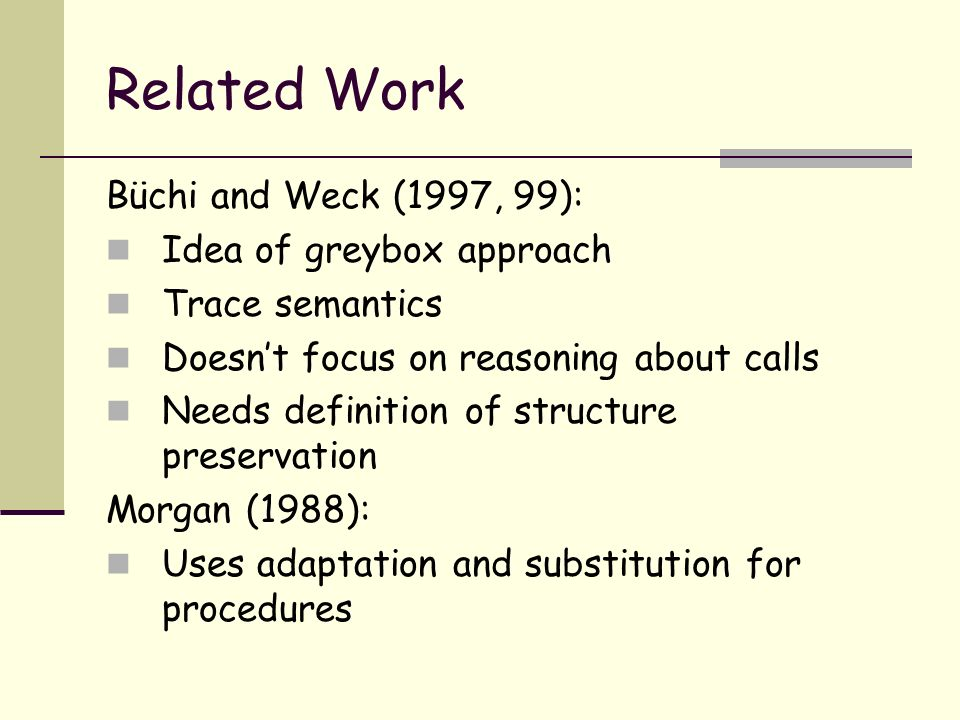 Related Work Büchi and Weck (1997, 99): Idea of greybox approach Trace semantics Doesnt focus on reasoning about calls Needs definition of structure preservation Morgan (1988): Uses adaptation and substitution for procedures