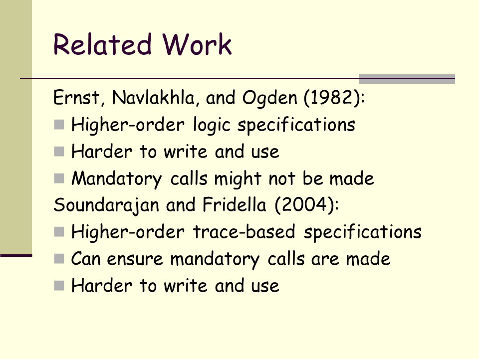 Related Work Ernst, Navlakhla, and Ogden (1982): Higher-order logic specifications Harder to write and use Mandatory calls might not be made Soundarajan and Fridella (2004): Higher-order trace-based specifications Can ensure mandatory calls are made Harder to write and use