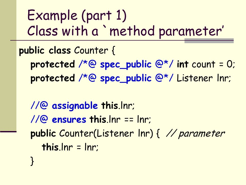 Example (part 1) Class with a `method parameter public class Counter { protected int count = 0; protected Listener lnr; assignable this.lnr; ensures this.lnr == lnr; public Counter(Listener lnr) { // parameter this.lnr = lnr; }