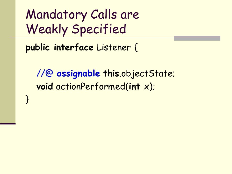 Mandatory Calls are Weakly Specified public interface Listener { assignable this.objectState; void actionPerformed(int x); }