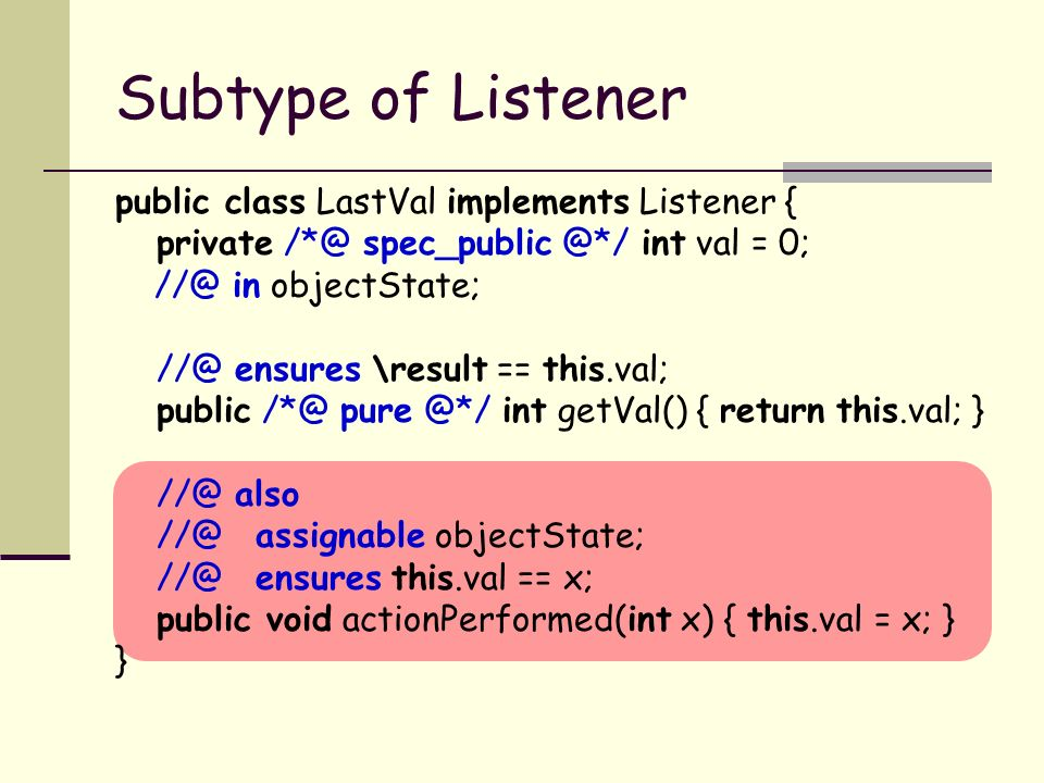 Subtype of Listener public class LastVal implements Listener { private int val = 0; in objectState; ensures \result == this.val; public int getVal() { return this.val; } also assignable objectState; ensures this.val == x; public void actionPerformed(int x) { this.val = x; } }