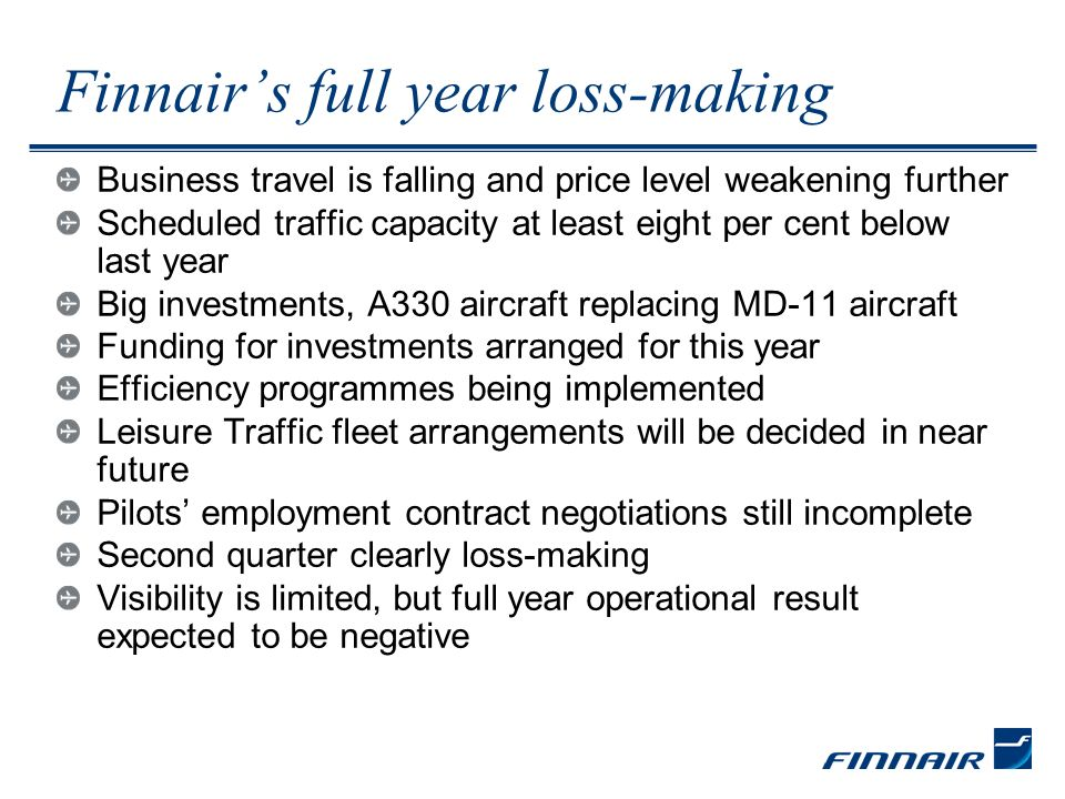 Finnairs full year loss-making Business travel is falling and price level weakening further Scheduled traffic capacity at least eight per cent below last year Big investments, A330 aircraft replacing MD-11 aircraft Funding for investments arranged for this year Efficiency programmes being implemented Leisure Traffic fleet arrangements will be decided in near future Pilots employment contract negotiations still incomplete Second quarter clearly loss-making Visibility is limited, but full year operational result expected to be negative