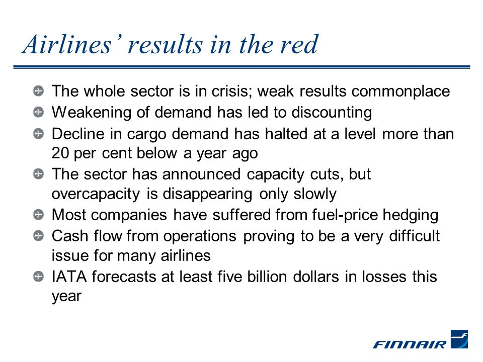 Finnair result collapsed Scheduled traffic profitability very poor Price level weak Passenger load factor has stayed reasonable Scheduled traffic capacity cut, cost structure insufficiently flexible Efficiency programmes totalling 100 million euros being implemented Operational quality and customer satisfaction on a good level