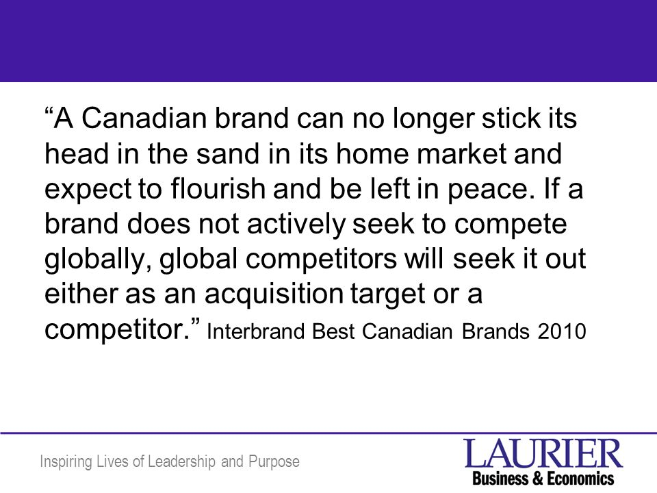 Inspiring Lives of Leadership and Purpose A Canadian brand can no longer stick its head in the sand in its home market and expect to flourish and be l