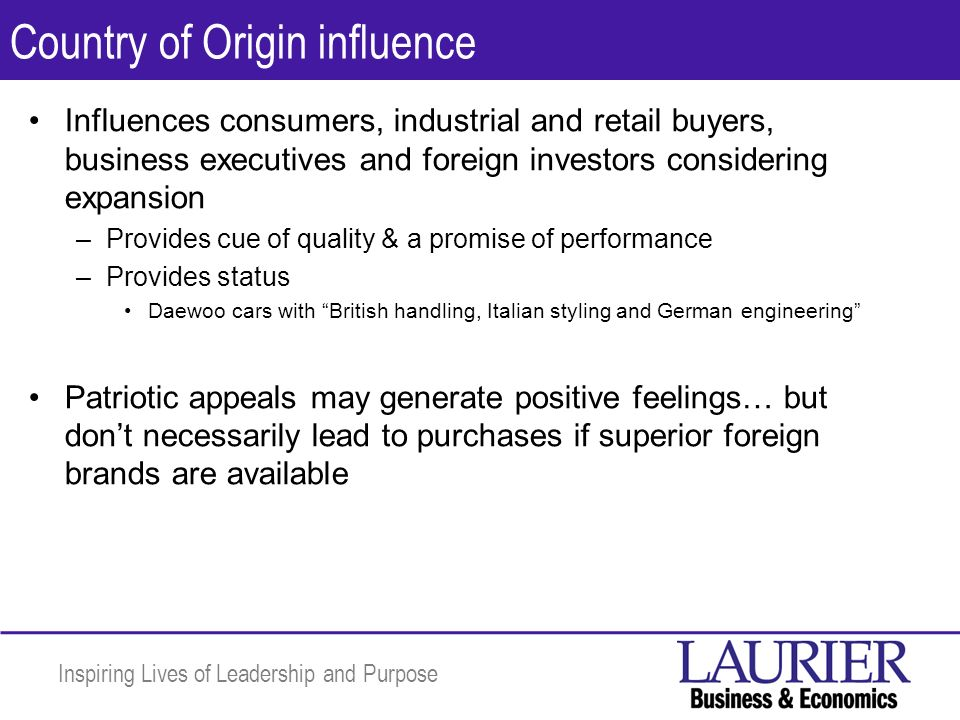 Inspiring Lives of Leadership and Purpose Country of Origin influence Influences consumers, industrial and retail buyers, business executives and foreign investors considering expansion –Provides cue of quality & a promise of performance –Provides status Daewoo cars with British handling, Italian styling and German engineering Patriotic appeals may generate positive feelings… but dont necessarily lead to purchases if superior foreign brands are available