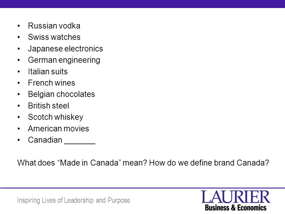 Inspiring Lives of Leadership and Purpose Russian vodka Swiss watches Japanese electronics German engineering Italian suits French wines Belgian chocolates British steel Scotch whiskey American movies Canadian _______ What does Made in Canada mean.