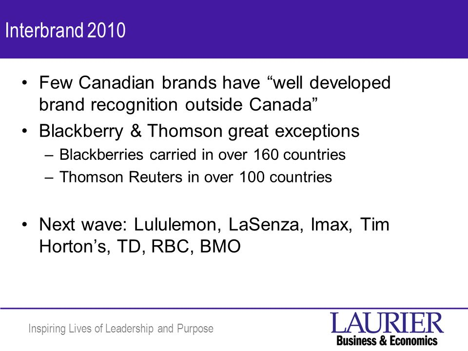 Inspiring Lives of Leadership and Purpose Interbrand 2010 Few Canadian brands have well developed brand recognition outside Canada Blackberry & Thomson great exceptions –Blackberries carried in over 160 countries –Thomson Reuters in over 100 countries Next wave: Lululemon, LaSenza, Imax, Tim Hortons, TD, RBC, BMO