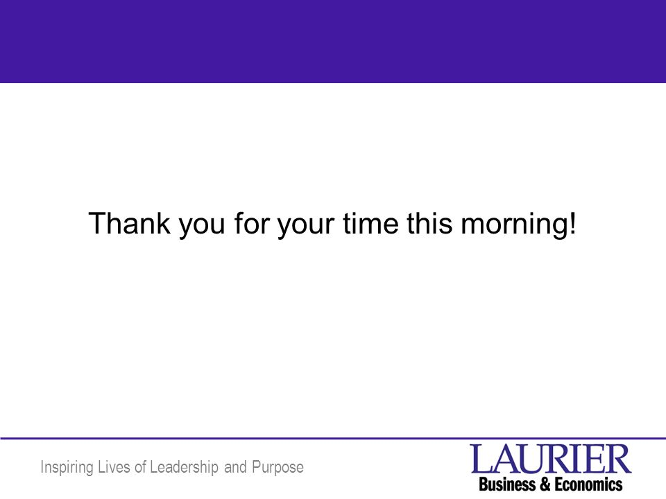 Inspiring Lives of Leadership and Purpose Thank you for your time this morning!