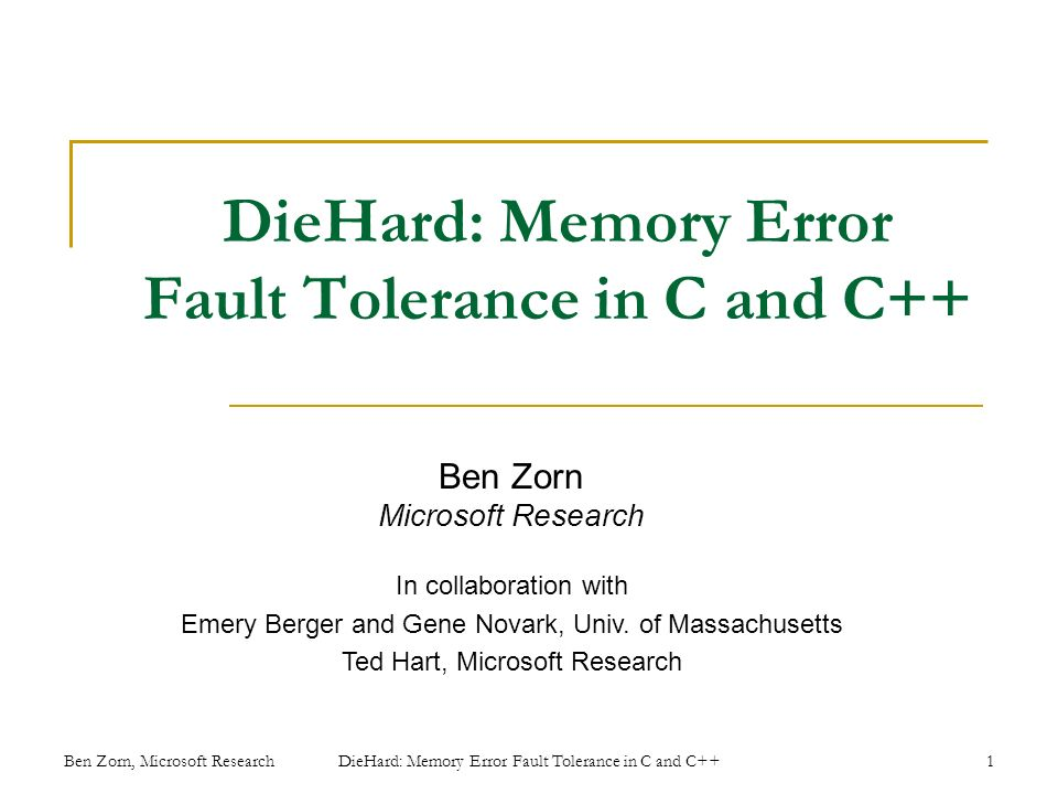 DieHard: Memory Error Fault Tolerance in C and C++ Ben Zorn Microsoft Research In collaboration with Emery Berger and Gene Novark, Univ.